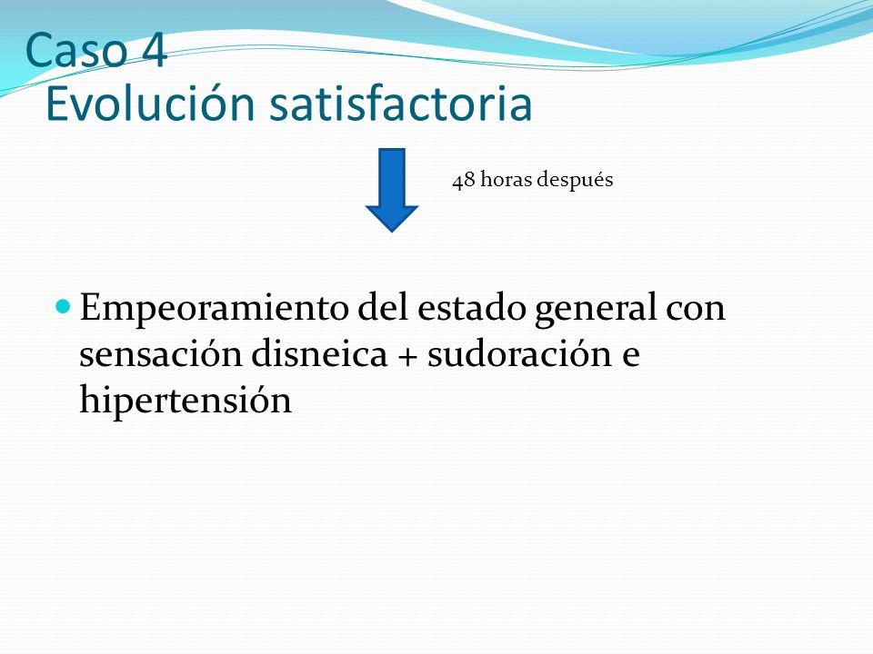 Evolución satisfactoria Empeoramiento del estado general con sensación disneica + sudoración e hipertensión 48 horas después Caso 4
