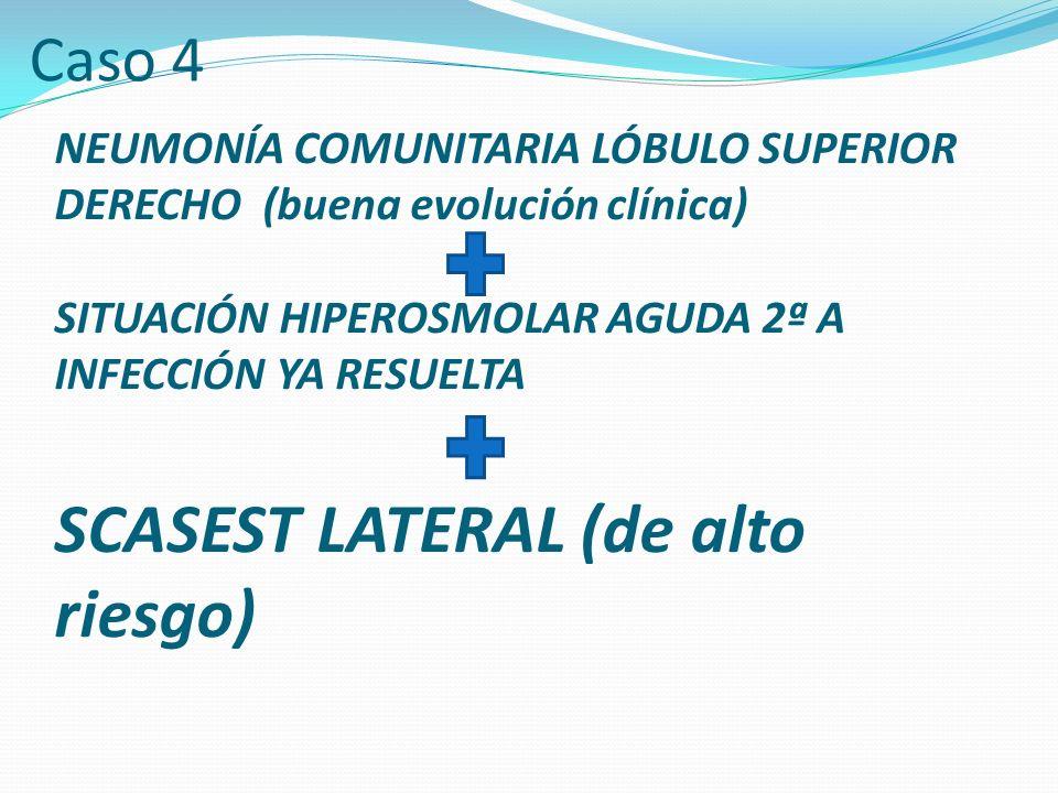 NEUMONÍA COMUNITARIA LÓBULO SUPERIOR DERECHO (buena evolución clínica) SITUACIÓN HIPEROSMOLAR AGUDA 2ª A INFECCIÓN YA RESUELTA SCASEST LATERAL (de alto riesgo) Caso 4