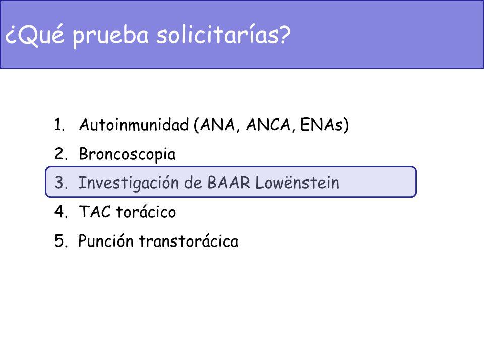 1.Autoinmunidad (ANA, ANCA, ENAs) 2.Broncoscopia 3.Investigación de BAAR Lowënstein 4.TAC torácico 5.Punción transtorácica ¿Qué prueba solicitarías?