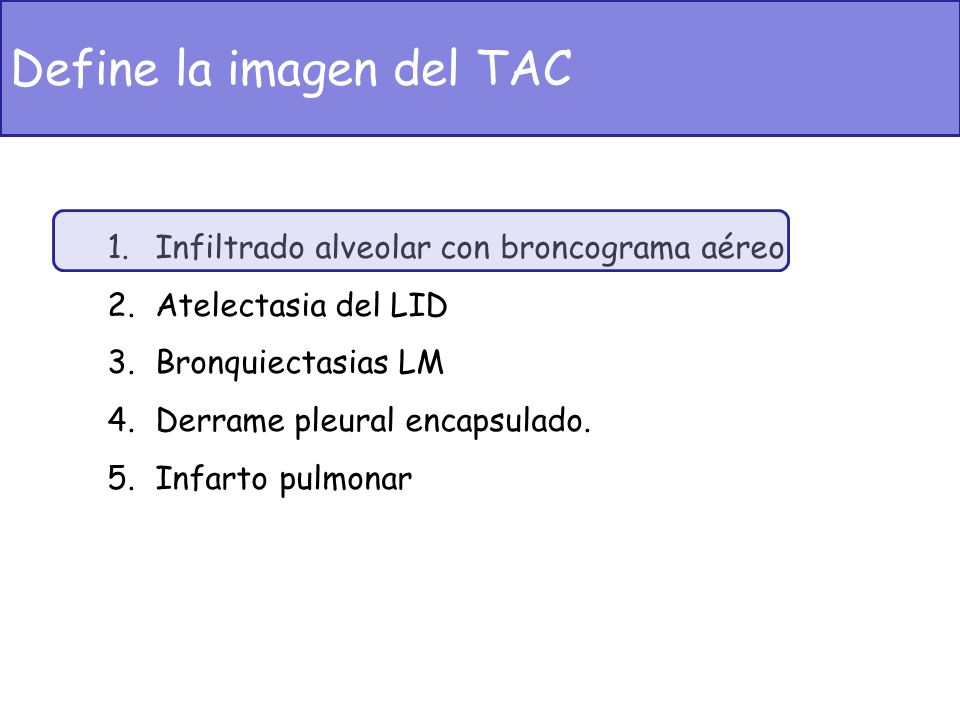 1.Infiltrado alveolar con broncograma aéreo 2.Atelectasia del LID 3.Bronquiectasias LM 4.Derrame pleural encapsulado. 5.Infarto pulmonar Define la ima