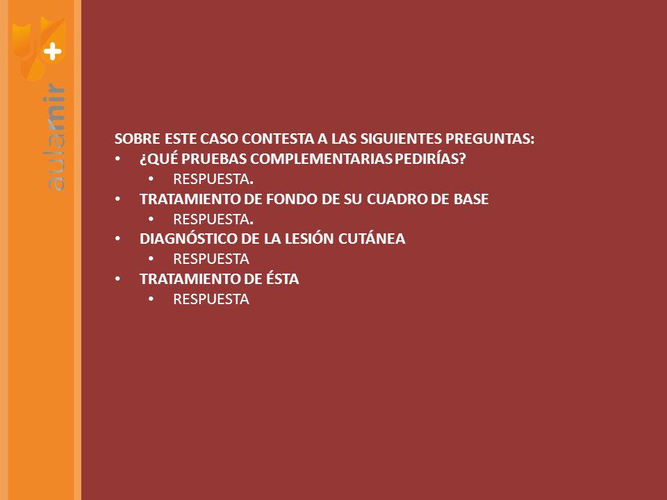 SOBRE ESTE CASO CONTESTA A LAS SIGUIENTES PREGUNTAS: ¿QUÉ PRUEBAS COMPLEMENTARIAS PEDIRÍAS? RESPUESTA. TRATAMIENTO DE FONDO DE SU CUADRO DE BASE RESPU