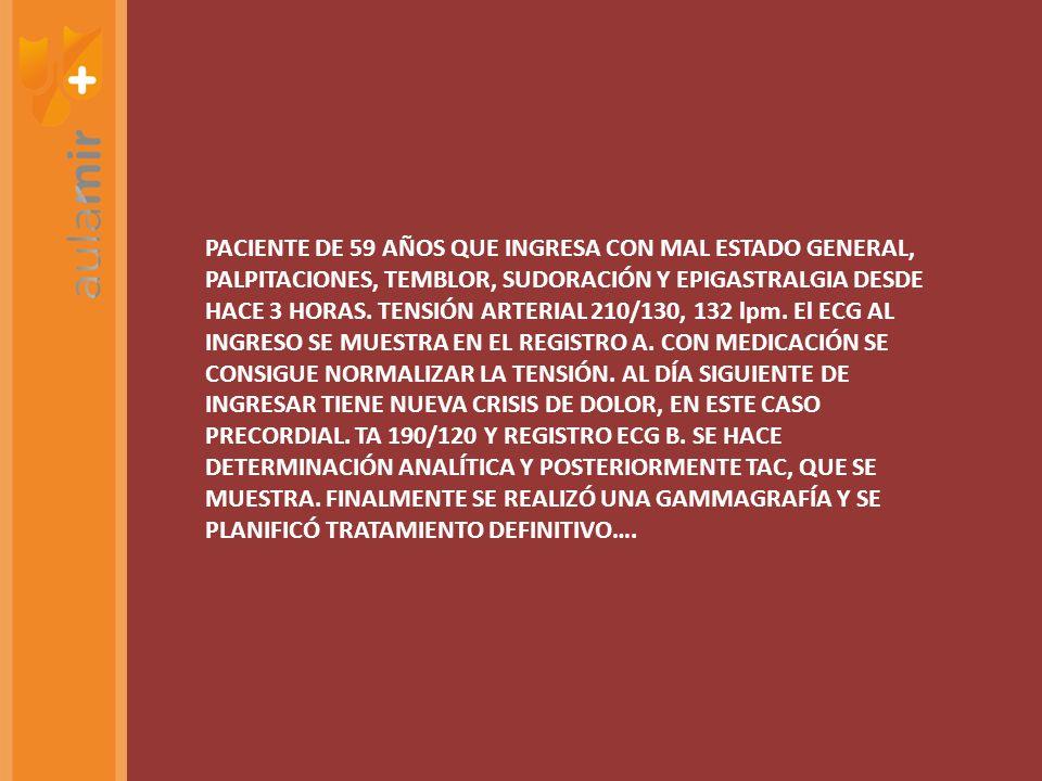 PACIENTE DE 59 AÑOS QUE INGRESA CON MAL ESTADO GENERAL, PALPITACIONES, TEMBLOR, SUDORACIÓN Y EPIGASTRALGIA DESDE HACE 3 HORAS. TENSIÓN ARTERIAL 210/13