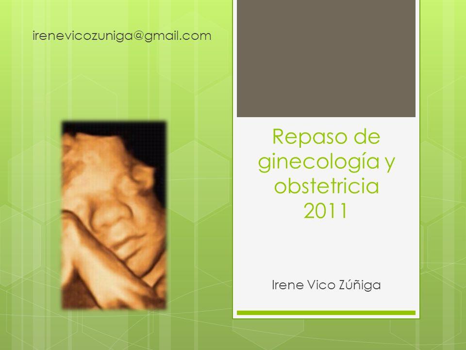 Repaso de ginecología y obstetricia 2011 Irene Vico Zúñiga irenevicozuniga@gmail.com
