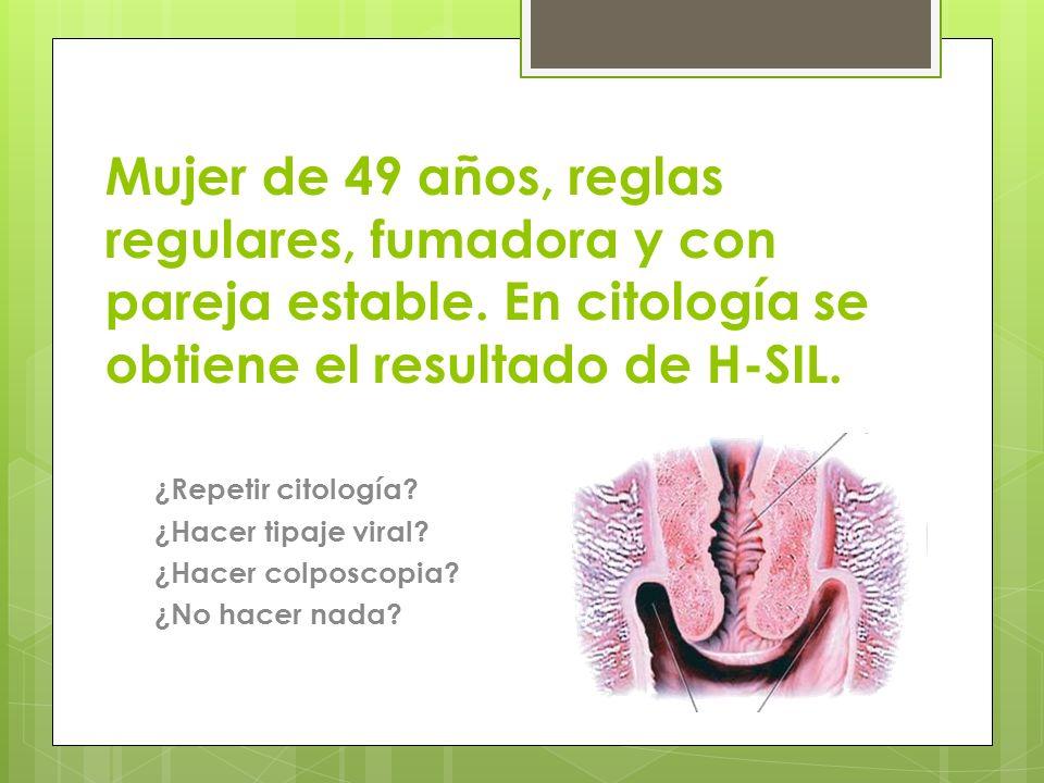 Mujer de 49 años, reglas regulares, fumadora y con pareja estable. En citología se obtiene el resultado de H-SIL. ¿Repetir citología? ¿Hacer tipaje vi