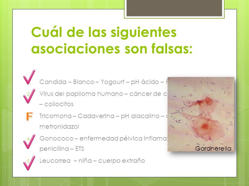 Cuál de las siguientes asociaciones son falsas: 1. Candida – Blanco – Yogourt – pH ácido – Fluconazol 2. Virus del papiloma humano – cáncer de cervix