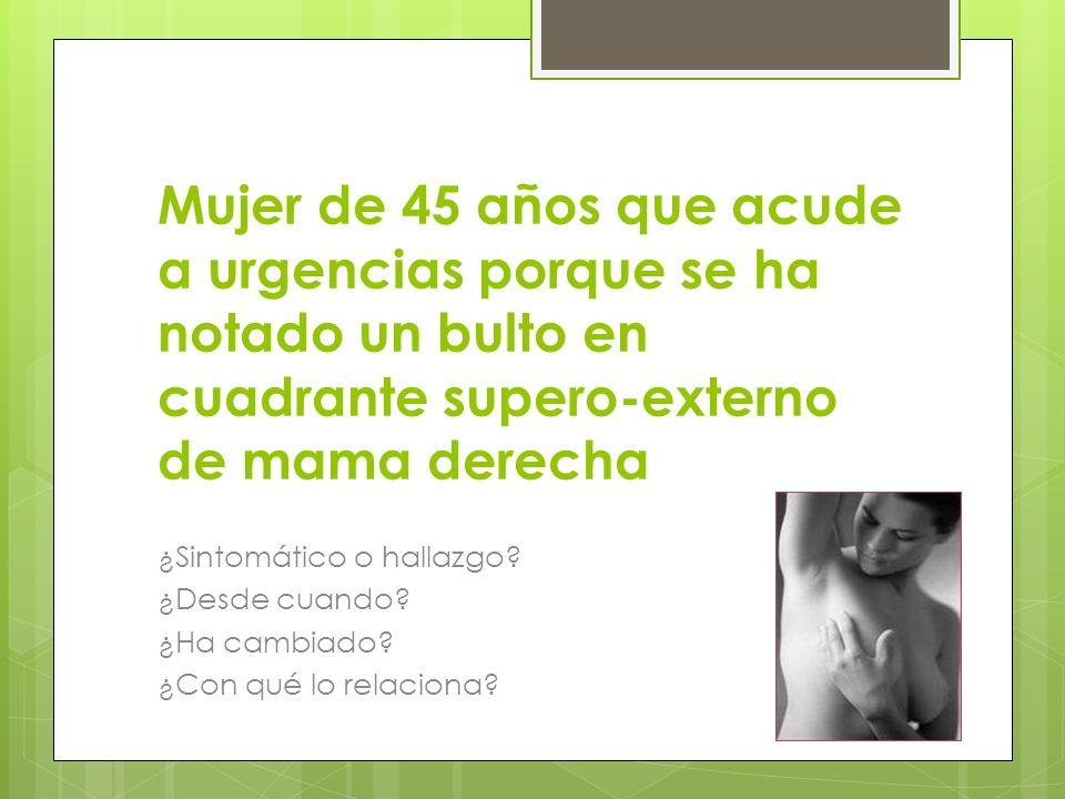 Mujer de 45 años que acude a urgencias porque se ha notado un bulto en cuadrante supero-externo de mama derecha ¿Sintomático o hallazgo? ¿Desde cuando