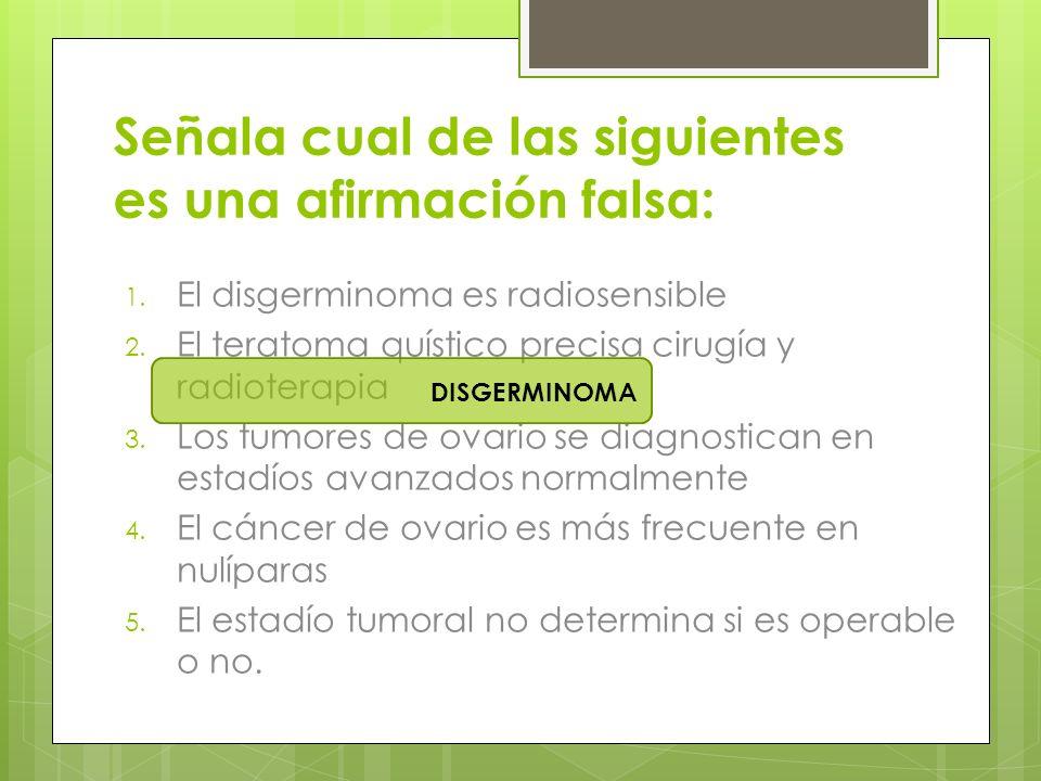 Señala cual de las siguientes es una afirmación falsa: 1. El disgerminoma es radiosensible 2. El teratoma quístico precisa cirugía y radioterapia 3. L