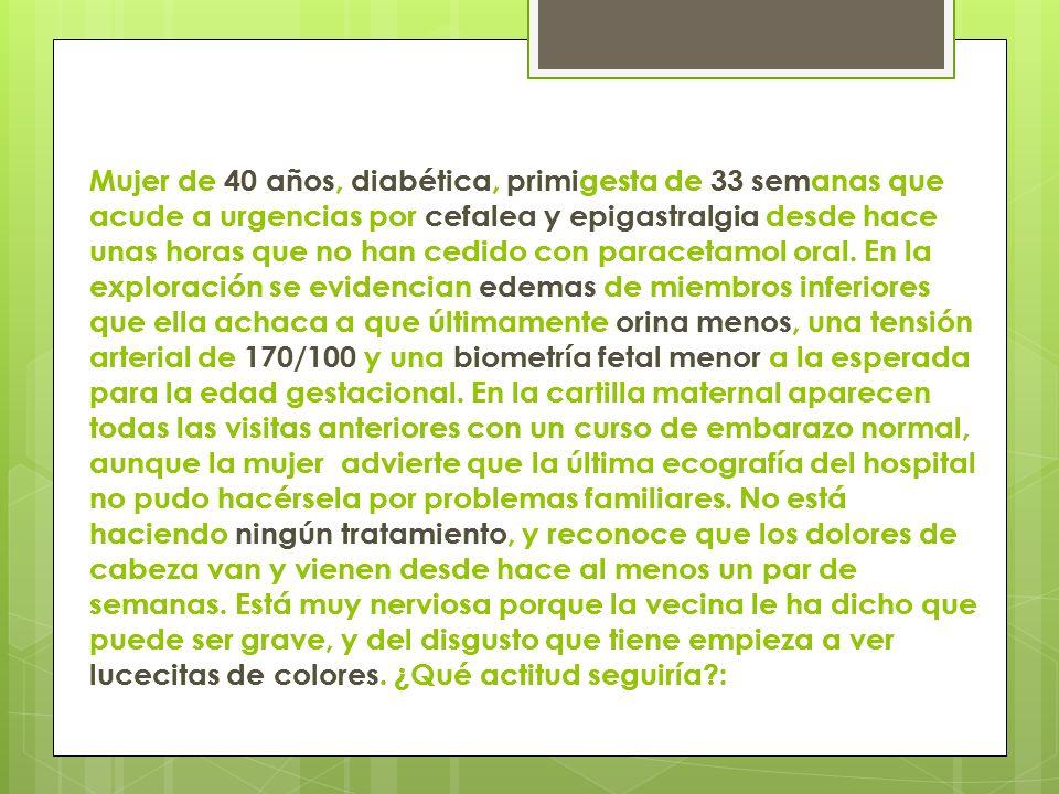 Mujer de 40 años, diabética, primigesta de 33 semanas que acude a urgencias por cefalea y epigastralgia desde hace unas horas que no han cedido con pa
