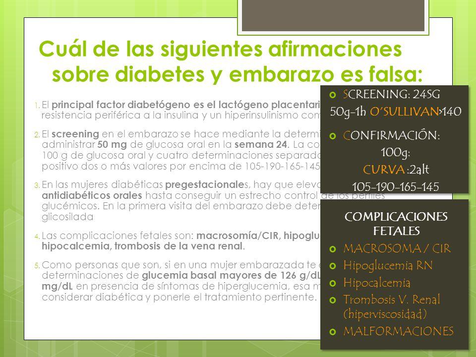 Cuál de las siguientes afirmaciones sobre diabetes y embarazo es falsa: 1. El principal factor diabetógeno es el lactógeno placentario, que provoca un
