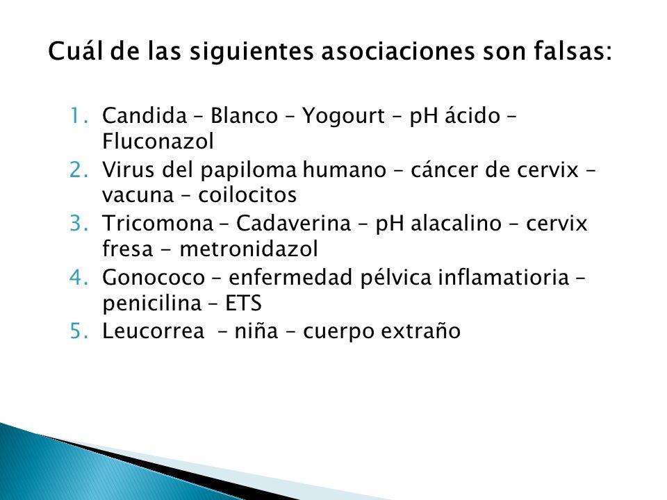Cuál de las siguientes asociaciones son falsas: 1.Candida – Blanco – Yogourt – pH ácido – Fluconazol 2.Virus del papiloma humano – cáncer de cervix –