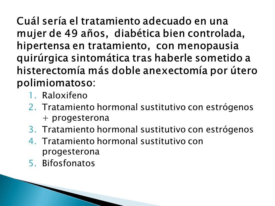 Cuál sería el tratamiento adecuado en una mujer de 49 años, diabética bien controlada, hipertensa en tratamiento, con menopausia quirúrgica sintomátic