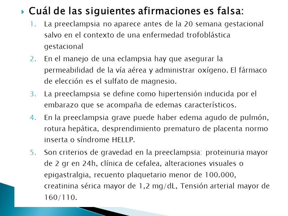 Cuál de las siguientes afirmaciones es falsa: 1.La preeclampsia no aparece antes de la 20 semana gestacional salvo en el contexto de una enfermedad tr