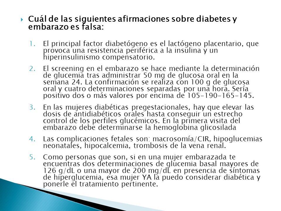 Cuál de las siguientes afirmaciones sobre diabetes y embarazo es falsa: 1.El principal factor diabetógeno es el lactógeno placentario, que provoca una