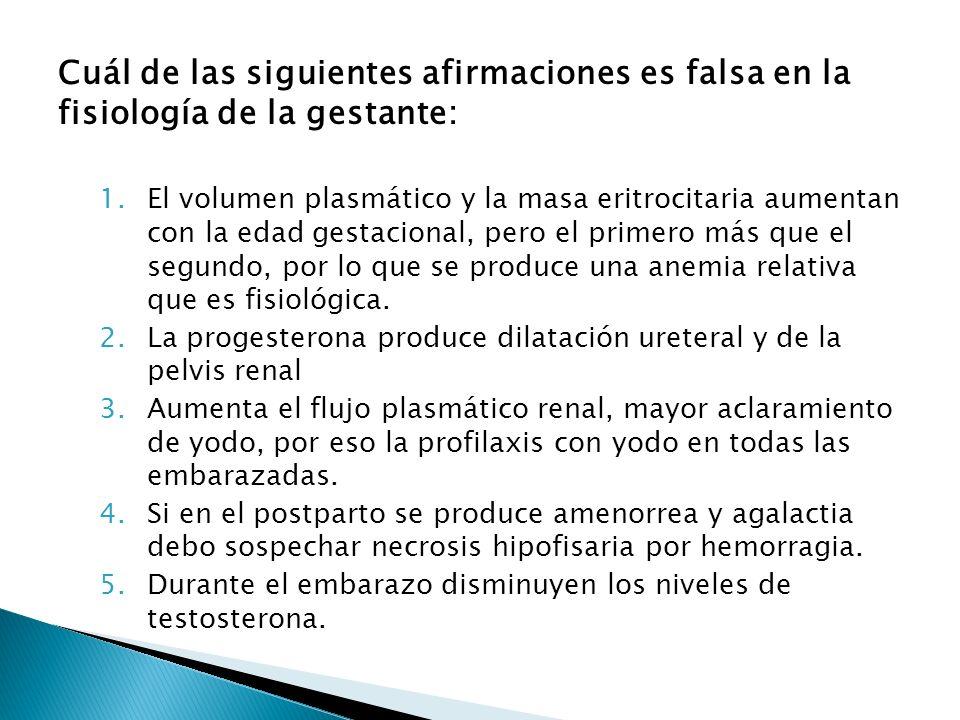 Cuál de las siguientes afirmaciones es falsa en la fisiología de la gestante: 1.El volumen plasmático y la masa eritrocitaria aumentan con la edad ges