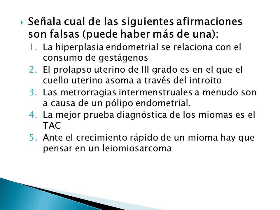 Señala cual de las siguientes afirmaciones son falsas (puede haber más de una): 1.La hiperplasia endometrial se relaciona con el consumo de gestágenos