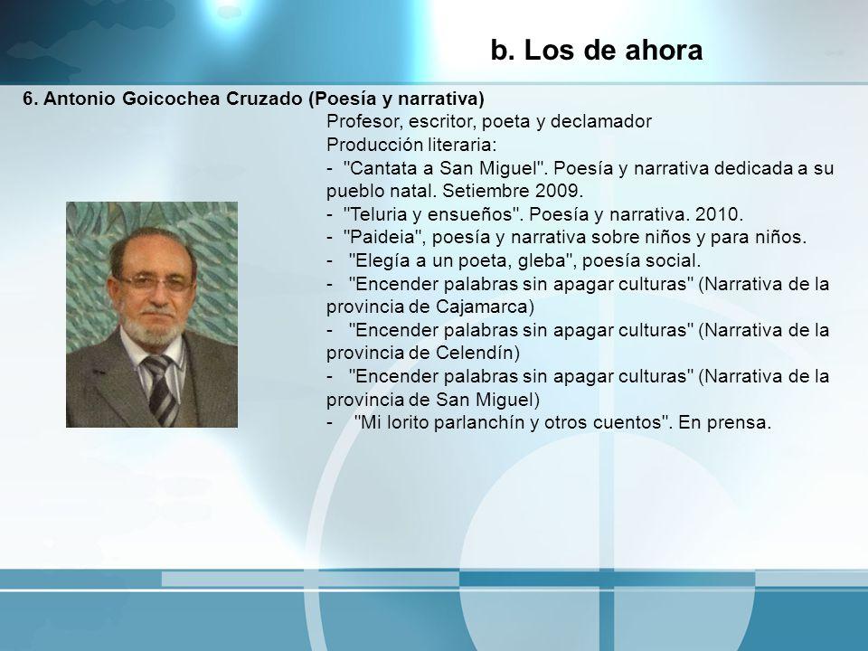 6. Antonio Goicochea Cruzado (Poesía y narrativa) Profesor, escritor, poeta y declamador Producción literaria: -