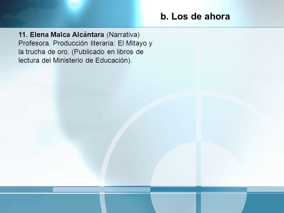 11. Elena Malca Alcántara (Narrativa) Profesora. Producción literaria: El Mitayo y la trucha de oro. (Publicado en libros de lectura del Ministerio de