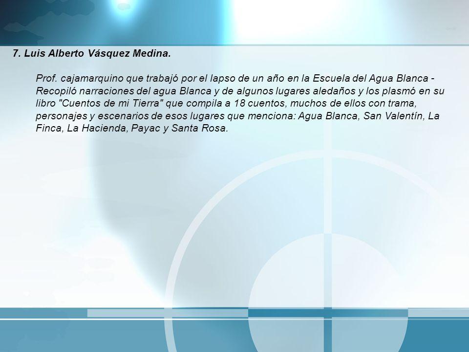 7. Luis Alberto Vásquez Medina. Prof. cajamarquino que trabajó por el lapso de un año en la Escuela del Agua Blanca - Recopiló narraciones del agua Bl