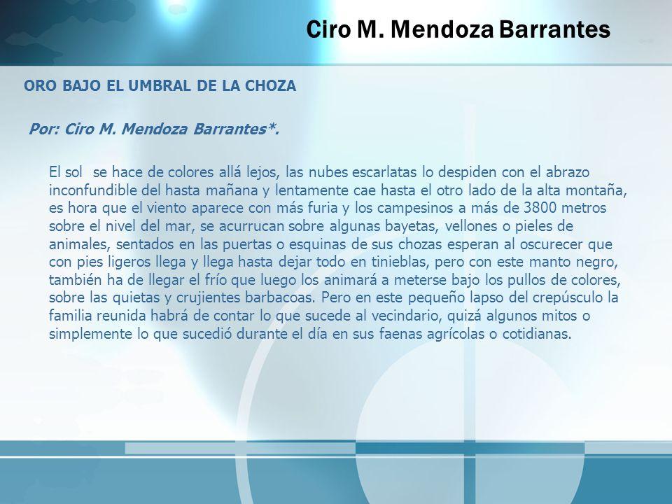 Ciro M. Mendoza Barrantes ORO BAJO EL UMBRAL DE LA CHOZA Por: Ciro M. Mendoza Barrantes*. El sol se hace de colores allá lejos, las nubes escarlatas l