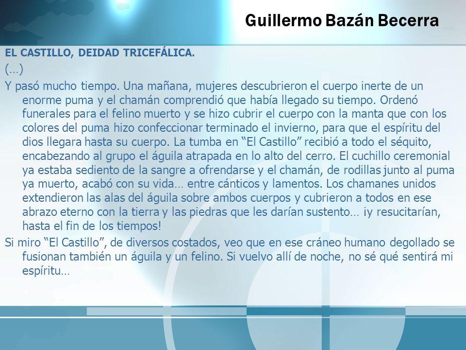 Guillermo Bazán Becerra EL CASTILLO, DEIDAD TRICEFÁLICA. (…) Y pasó mucho tiempo. Una mañana, mujeres descubrieron el cuerpo inerte de un enorme puma