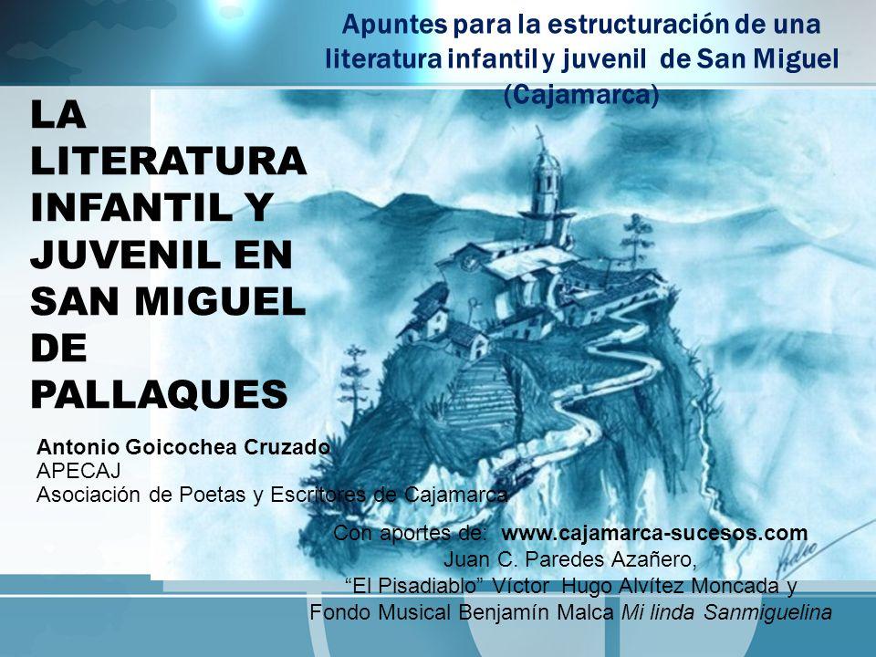 LA LITERATURA INFANTIL Y JUVENIL EN SAN MIGUEL DE PALLAQUES Antonio Goicochea Cruzado APECAJ Asociación de Poetas y Escritores de Cajamarca Con aporte