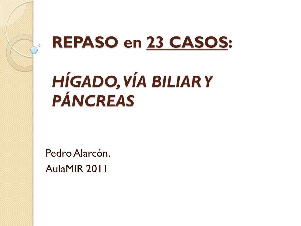 REPASO en 23 CASOS: HÍGADO, VÍA BILIAR Y PÁNCREAS Pedro Alarcón. AulaMIR 2011