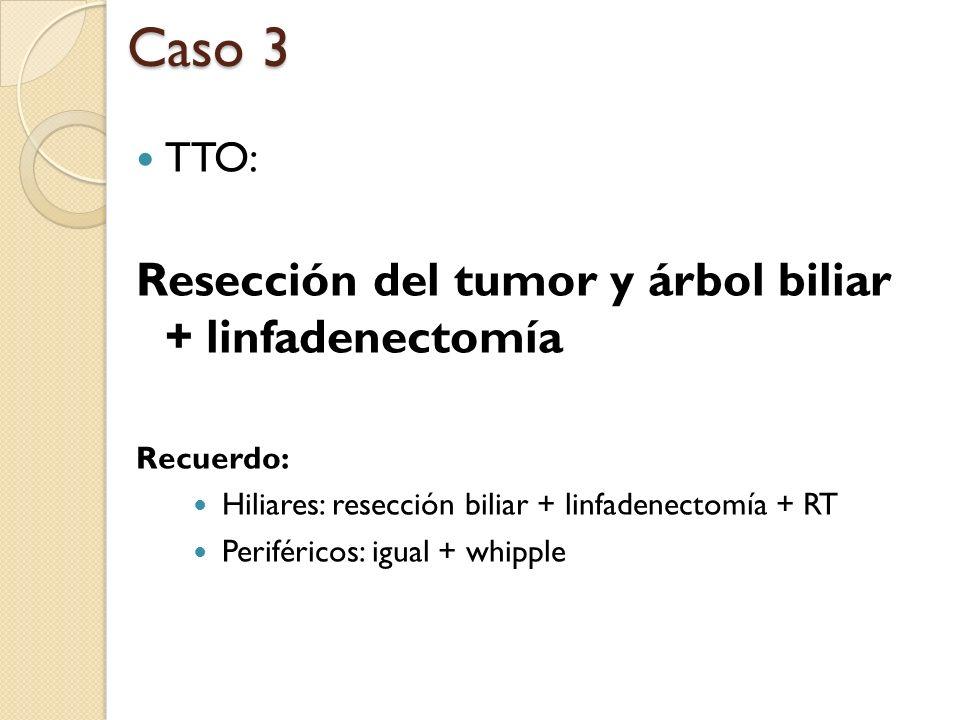 TTO: Resección del tumor y árbol biliar + linfadenectomía Recuerdo: Hiliares: resección biliar + linfadenectomía + RT Periféricos: igual + whipple Cas