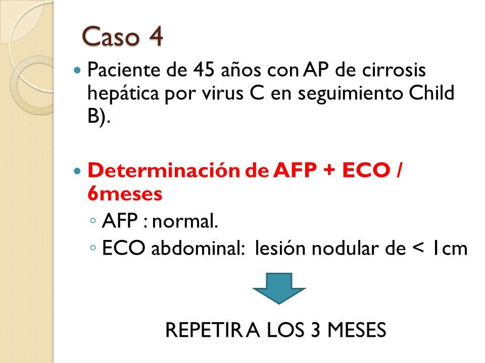 Caso 4 Paciente de 45 años con AP de cirrosis hepática por virus C en seguimiento Child B). Determinación de AFP + ECO / 6meses AFP : normal. ECO abdo
