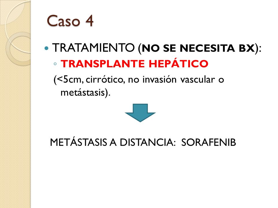 TRATAMIENTO ( NO SE NECESITA BX ): TRANSPLANTE HEPÁTICO (<5cm, cirrótico, no invasión vascular o metástasis). Caso 4 METÁSTASIS A DISTANCIA: SORAFENIB