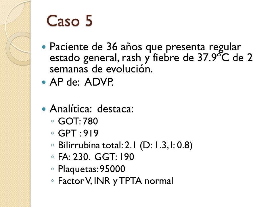 Caso 5 Paciente de 36 años que presenta regular estado general, rash y fiebre de 37.9ºC de 2 semanas de evolución. AP de: ADVP. Analítica: destaca: GO