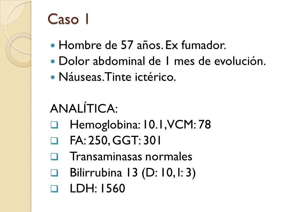 Caso 1 Hombre de 57 años. Ex fumador. Dolor abdominal de 1 mes de evolución. Náuseas. Tinte ictérico. ANALÍTICA: Hemoglobina: 10.1, VCM: 78 FA: 250, G