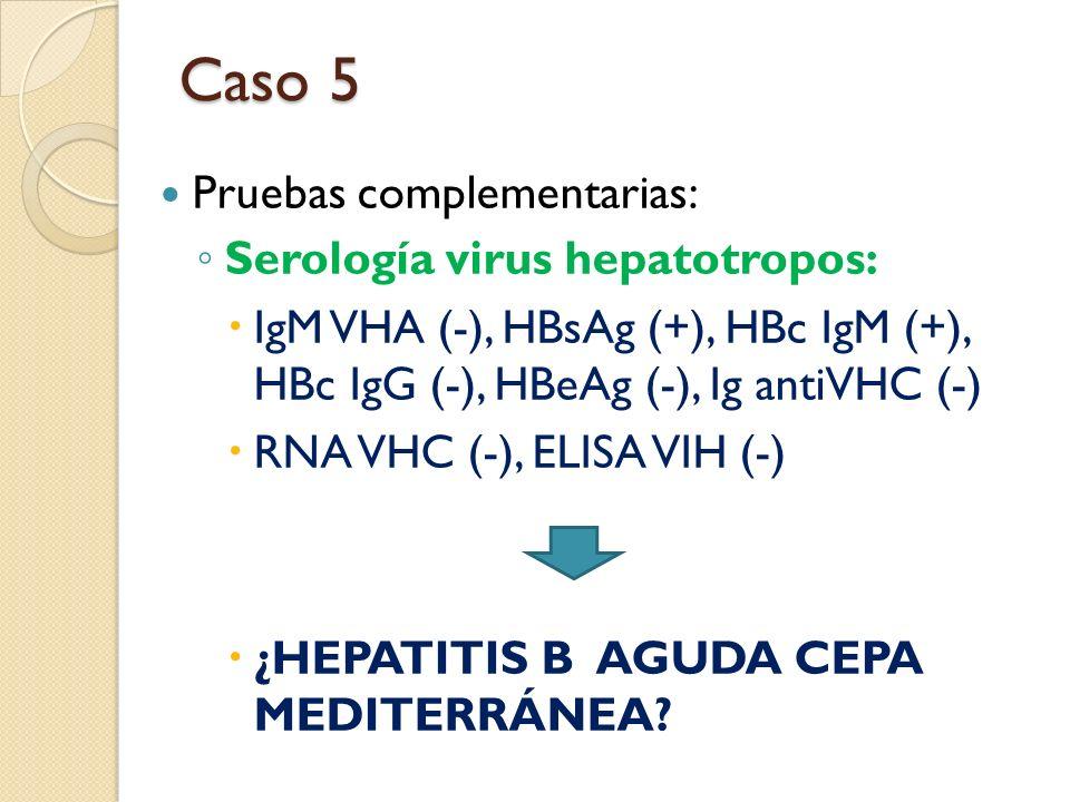 Caso 5 Pruebas complementarias: Serología virus hepatotropos: IgM VHA (-), HBsAg (+), HBc IgM (+), HBc IgG (-), HBeAg (-), Ig antiVHC (-) RNA VHC (-),