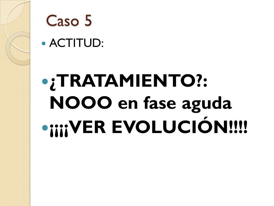 Caso 5 ACTITUD: ¿TRATAMIENTO?: NOOO en fase aguda ¡¡¡¡VER EVOLUCIÓN!!!!
