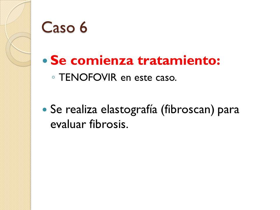 Se comienza tratamiento: TENOFOVIR en este caso. Se realiza elastografía (fibroscan) para evaluar fibrosis. Caso 6