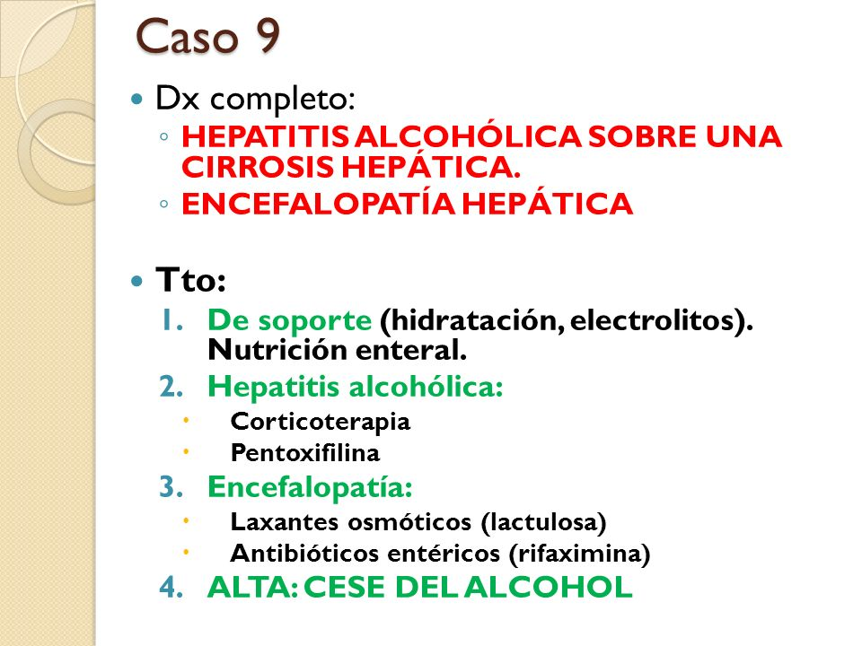 Dx completo: HEPATITIS ALCOHÓLICA SOBRE UNA CIRROSIS HEPÁTICA. ENCEFALOPATÍA HEPÁTICA Tto: 1.De soporte (hidratación, electrolitos). Nutrición enteral