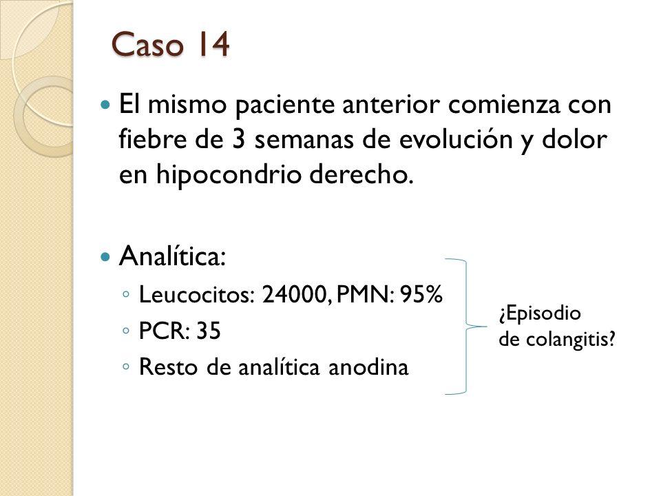 Caso 14 El mismo paciente anterior comienza con fiebre de 3 semanas de evolución y dolor en hipocondrio derecho. Analítica: Leucocitos: 24000, PMN: 95