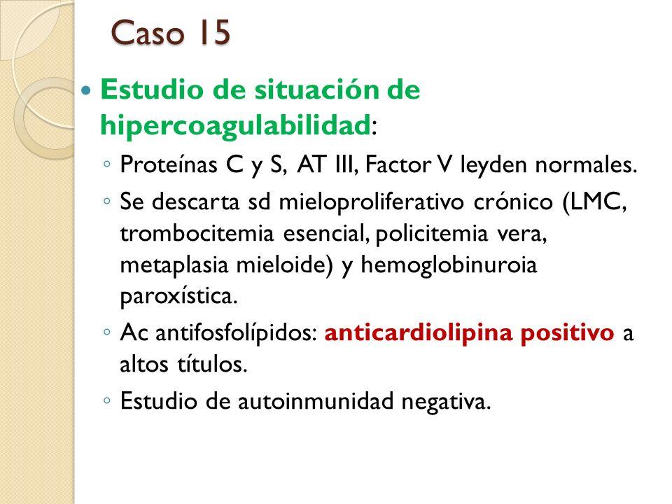 Estudio de situación de hipercoagulabilidad: Proteínas C y S, AT III, Factor V leyden normales. Se descarta sd mieloproliferativo crónico (LMC, trombo