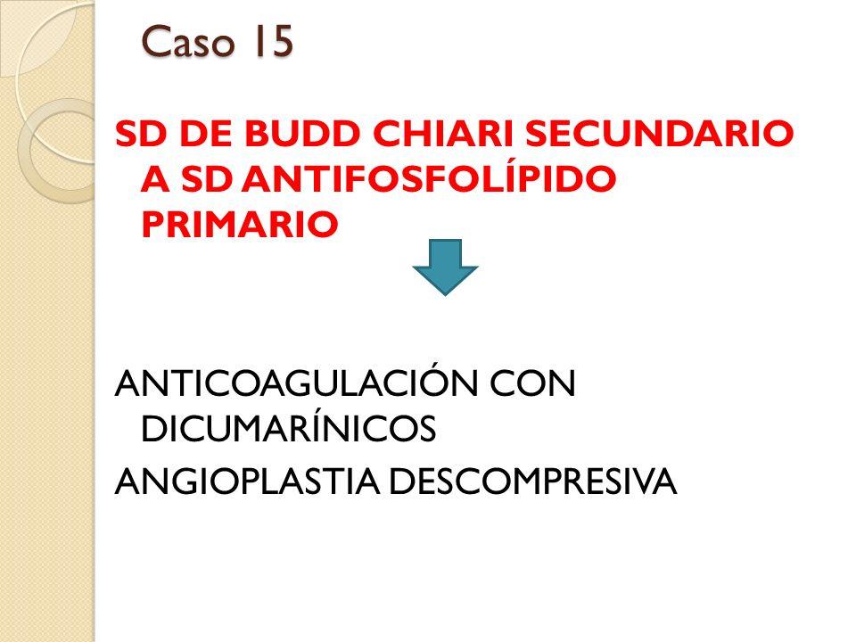 SD DE BUDD CHIARI SECUNDARIO A SD ANTIFOSFOLÍPIDO PRIMARIO ANTICOAGULACIÓN CON DICUMARÍNICOS ANGIOPLASTIA DESCOMPRESIVA Caso 15