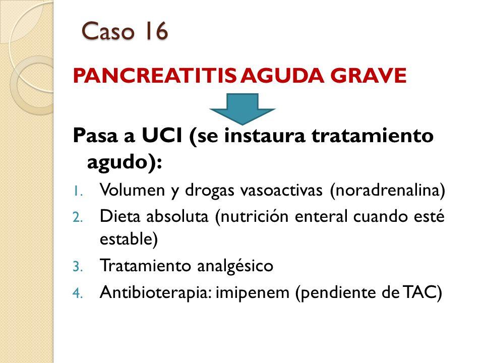 PANCREATITIS AGUDA GRAVE Pasa a UCI (se instaura tratamiento agudo): 1. Volumen y drogas vasoactivas (noradrenalina) 2. Dieta absoluta (nutrición ente