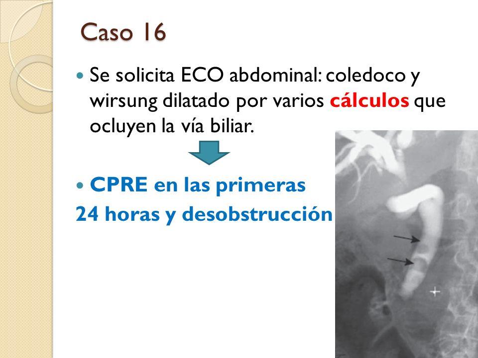 Caso 16 Se solicita ECO abdominal: coledoco y wirsung dilatado por varios cálculos que ocluyen la vía biliar. CPRE en las primeras 24 horas y desobstr
