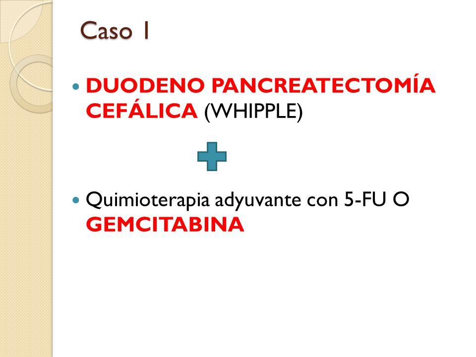 DUODENO PANCREATECTOMÍA CEFÁLICA (WHIPPLE) Quimioterapia adyuvante con 5-FU O GEMCITABINA Caso 1