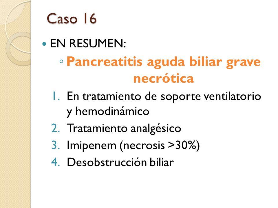 Caso 16 EN RESUMEN: Pancreatitis aguda biliar grave necrótica 1.En tratamiento de soporte ventilatorio y hemodinámico 2.Tratamiento analgésico 3.Imipe