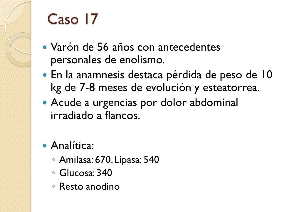 Caso 17 Varón de 56 años con antecedentes personales de enolismo. En la anamnesis destaca pérdida de peso de 10 kg de 7-8 meses de evolución y esteato
