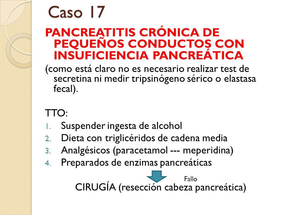 Caso 17 PANCREATITIS CRÓNICA DE PEQUEÑOS CONDUCTOS CON INSUFICIENCIA PANCREÁTICA (como está claro no es necesario realizar test de secretina ni medir
