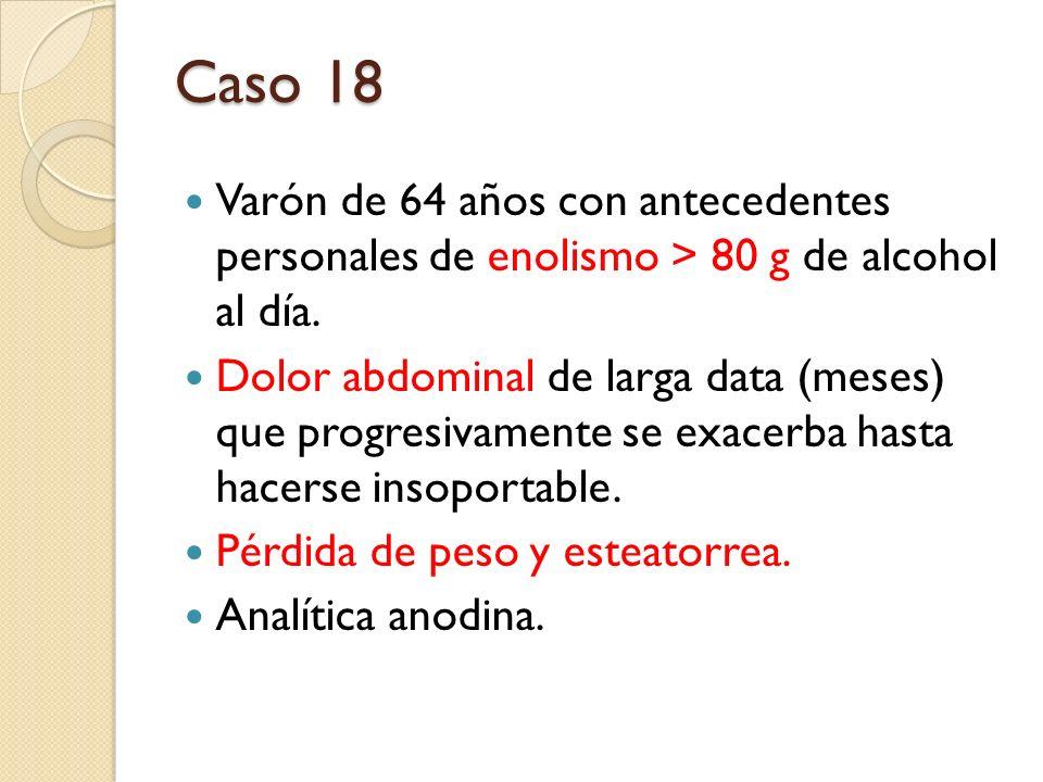 Caso 18 Varón de 64 años con antecedentes personales de enolismo > 80 g de alcohol al día. Dolor abdominal de larga data (meses) que progresivamente s