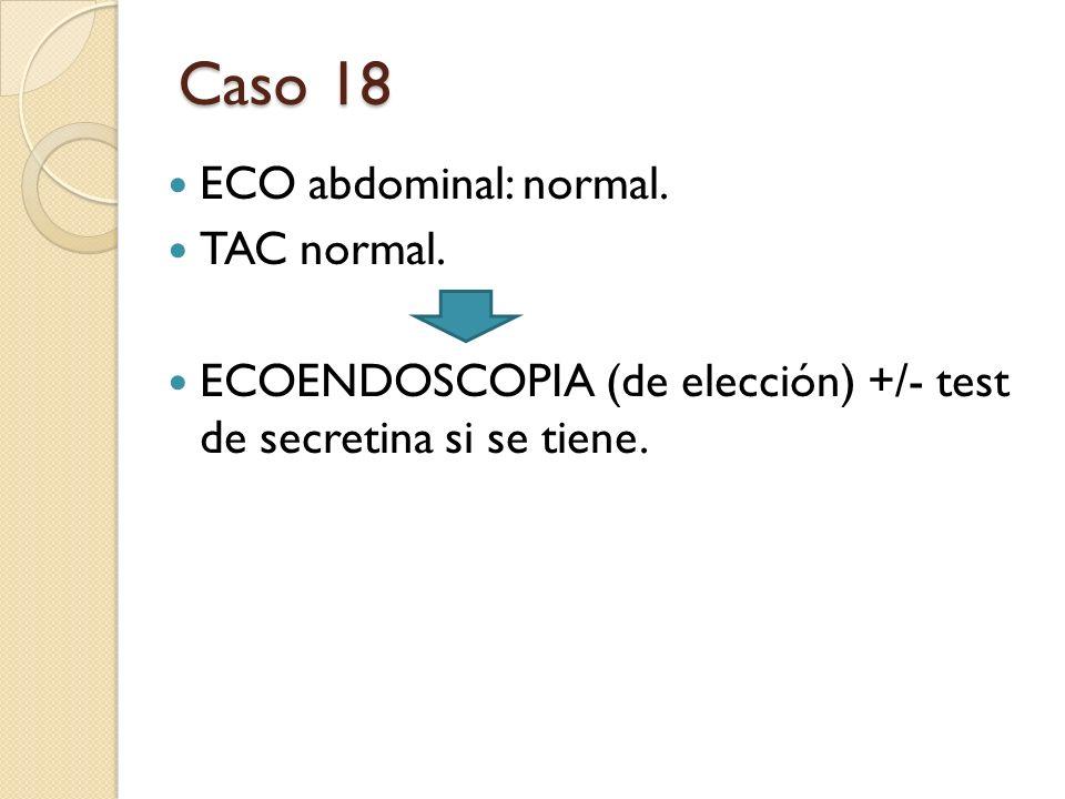 ECO abdominal: normal. TAC normal. ECOENDOSCOPIA (de elección) +/- test de secretina si se tiene. Caso 18