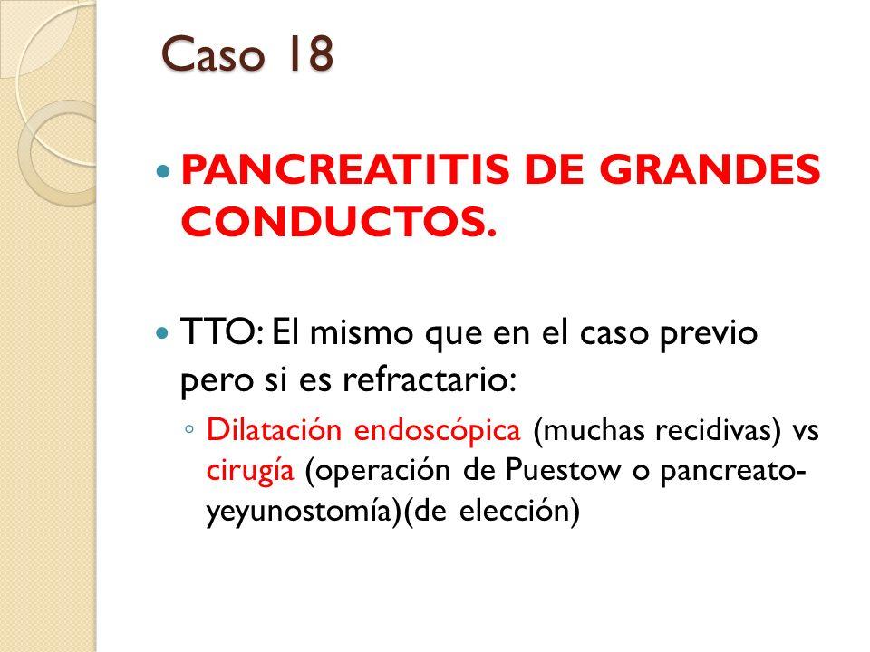 PANCREATITIS DE GRANDES CONDUCTOS. TTO: El mismo que en el caso previo pero si es refractario: Dilatación endoscópica (muchas recidivas) vs cirugía (o