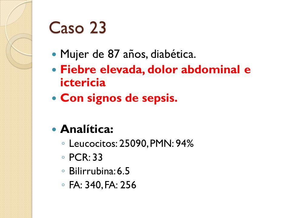 Caso 23 Mujer de 87 años, diabética. Fiebre elevada, dolor abdominal e ictericia Con signos de sepsis. Analítica: Leucocitos: 25090, PMN: 94% PCR: 33
