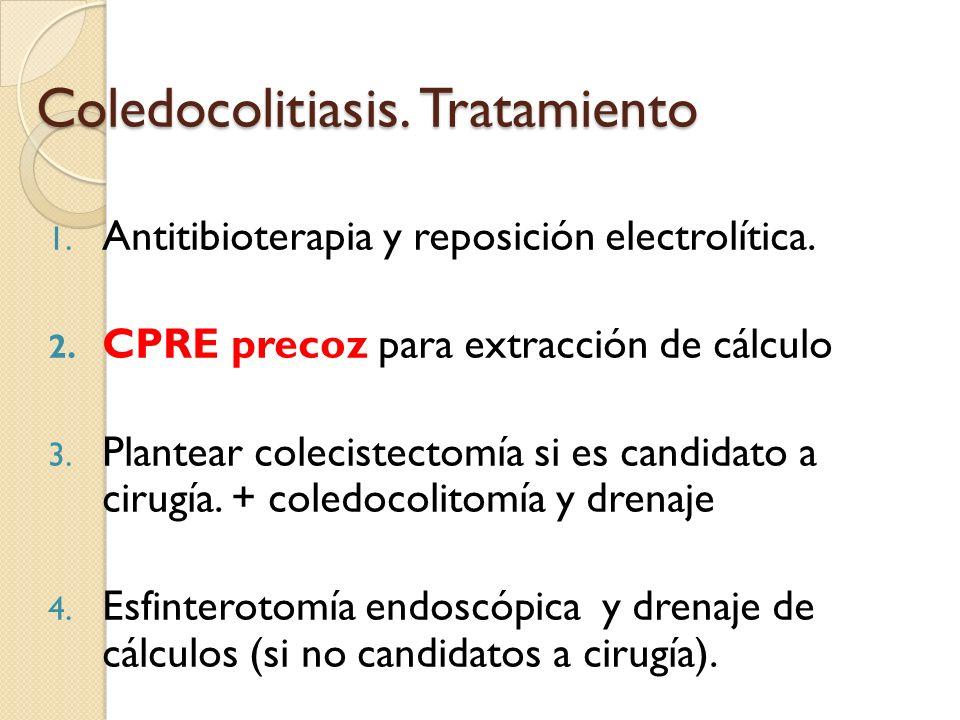 Coledocolitiasis. Tratamiento 1. Antitibioterapia y reposición electrolítica. 2. CPRE precoz para extracción de cálculo 3. Plantear colecistectomía si