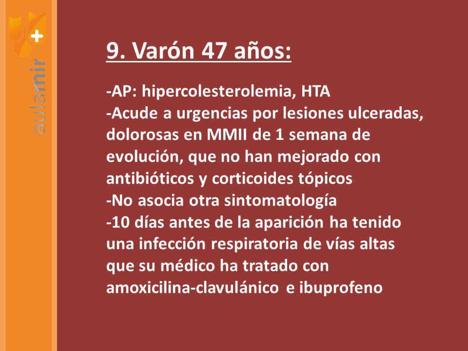 9. Varón 47 años: -AP: hipercolesterolemia, HTA -Acude a urgencias por lesiones ulceradas, dolorosas en MMII de 1 semana de evolución, que no han mejo